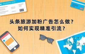头条旅游加粉广告怎么做?如何实现精准引流?插图