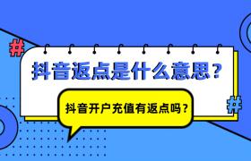 抖音返点是什么意思?抖音开户充值有返点吗?插图