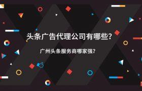 头条广告代理公司有哪些?广州头条服务商哪家强?插图