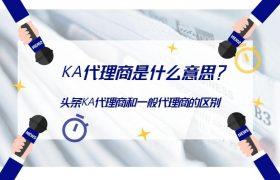 KA代理商是什么意思?头条KA代理商和一般代理商有区别吗?插图