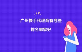 广州快手代理商有哪些?排名哪家好?插图