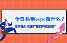 今日头条OCPC是什么?如何提升点击广告的转化效果?插图