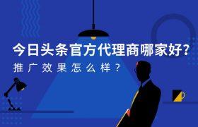 今日头条官方代理商哪家好?推广效果怎么样?插图