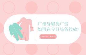 广州母婴类广告如何在今日头条投放?这些你一定要知道插图
