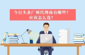 今日头条广州代理商有哪些?应该怎么选?插图