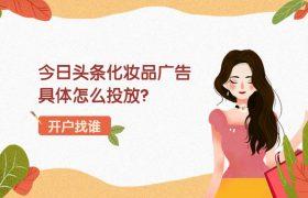 今日头条化妆品广告具体怎么投放?化妆品开户哪家收费比较合理?插图