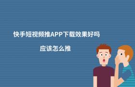 快手短视频推APP下载效果好吗?应该怎么推?插图