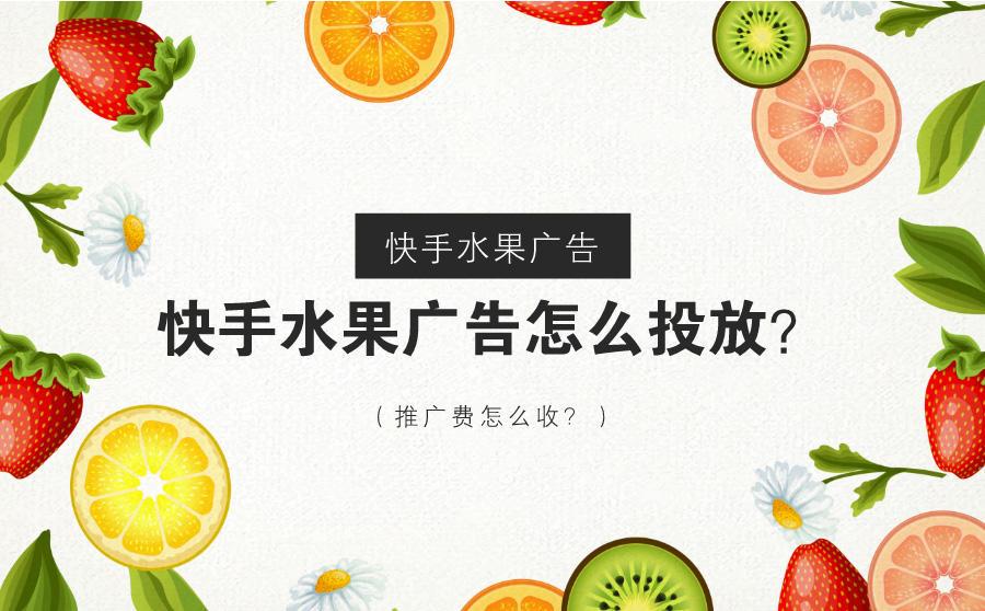 快手水果广告怎么投放?推广费怎么收?