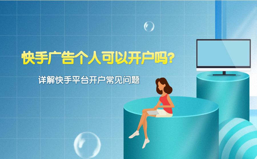 快手广告个人可以开户吗?详解快手平台开户常见问题