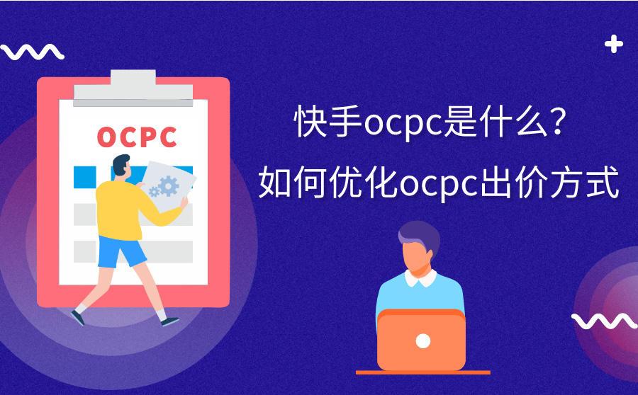 快手OCPC是什么?如何优化OCPC出价方式