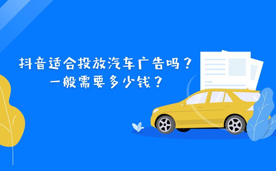 抖音适合投放汽车广告吗?一般需要多少钱?
