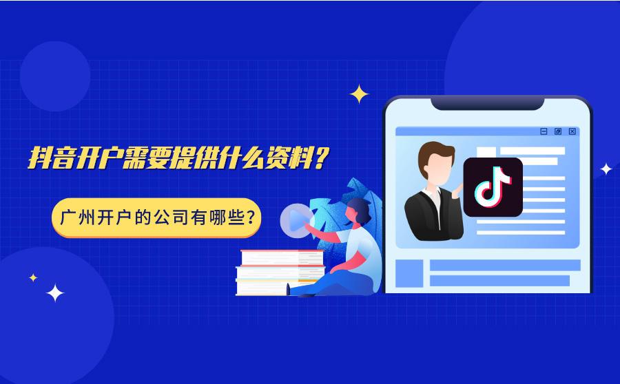 抖音开户需要提供什么资料?广州开户的公司有哪些?
