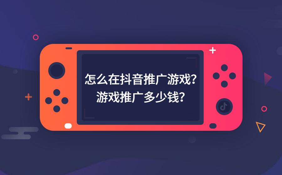 怎么在抖音推广游戏? 游戏推广多少钱?