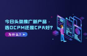 今日头条推广新产品选OCPM还是CPA好?为什么?插图