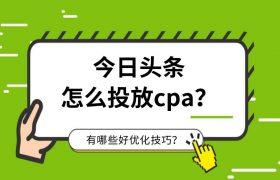 今日头条怎么投放CPA?有哪些好优化技巧?插图