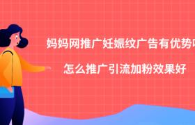 妈妈网推广妊娠纹广告优点,如何推广引流加粉效果好?插图