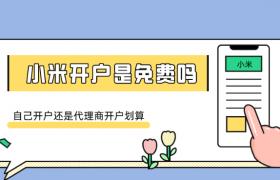 小米营销平台开户免费吗,自己开户还是代理商开户划算插图