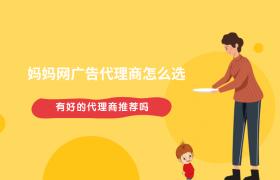 妈妈网广告代理商怎么选?有好的代理商推荐吗?插图