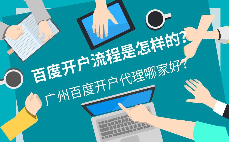 百度开户流程是怎样的?广州百度开户代理哪家好?