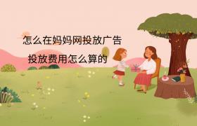 怎么在妈妈网投放广告?投放费用怎么算的?插图