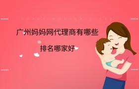 广州妈妈网代理商有哪些?排名哪家好?插图